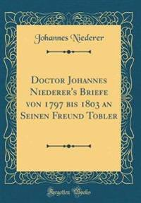Doctor Johannes Niederer's Briefe von 1797 bis 1803 an Seinen Freund Tobler (Classic Reprint)