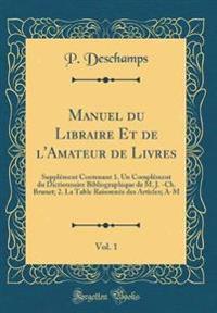 Manuel Du Libraire Et de l'Amateur de Livres, Vol. 1: Supplément Contenant 1. Un Complément Du Dictionnaire Bibliographique de M. J. -Ch. Brunet; 2. L