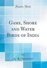 Game, Shore and Water Birds of India (Classic Reprint)