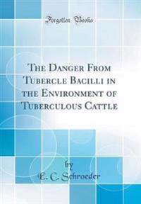 The Danger From Tubercle Bacilli in the Environment of Tuberculous Cattle (Classic Reprint)