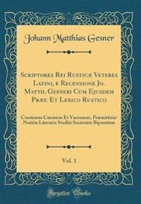 Scriptores Rei Rusticae Veteres Latini E Recensione Jo. Matth. Gesneri Cum Ejusdem PRaef. Et Lexico Rustico, Vol. 1