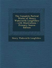 The Complete Poetical Works of Henry Wadsworth Longfellow; With Illustrations - Primary Source Edition