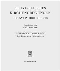 Die Evangelischen Kirchenordnungen Des XVI. Jahrhunderts: Vierundzwanzigster Band: Das Furstentum Siebenburgen. Das Rechtsgebiet Und Kirche Der Sieben