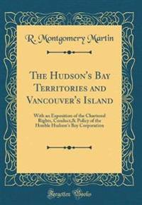 The Hudson's Bay Territories and Vancouver's Island