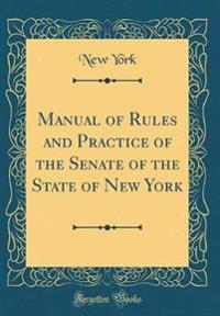 Manual of Rules and Practice of the Senate of the State of New York (Classic Reprint)