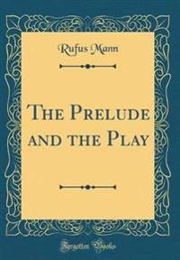 The Prelude and the Play (Classic Reprint)