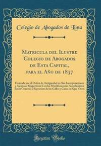Matricula del Ilustre Colegio de Abogados de Esta Capital, Para El Año de 1837: Formada Por El Orden de Antiguedad En Sus Incorporaciones y Ascensos R