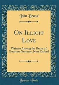 On Illicit Love: Written Among the Ruins of Godstow Nunnery, Near Oxford (Classic Reprint)