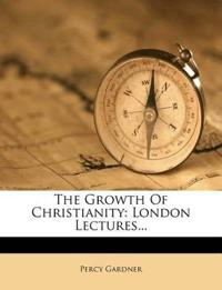 The Growth Of Christianity: London Lectures...