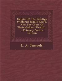 Origin Of The Bendigo (victoria) Saddle Reefs, And The Cause Of Their Golden Wealth... - Primary Source Edition
