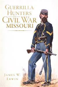 Guerrilla Hunters in Civil War Missouri