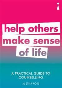 A Practical Guide to Counselling: Help Others Make Sense of Life