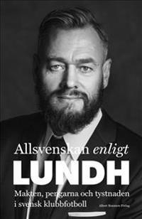 SIGNERAD Allsvenskan enligt Lundh : Makten, pengarna och tystnaden i svensk klubbfotboll