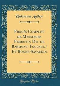 Proc�s Complet de Messieurs Perrotin Dit de Barmont, Foucault Et Bonne-Savardin (Classic Reprint)