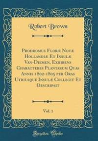Prodromus Floræ Novæ Hollandiæ Et Insulæ Van-Diemen, Exhibens Characteres Plantarum Quas Annis 1802-1805 per Oras Utriusque Insulæ Collegit Et Descripsit, Vol. 1 (Classic Reprint)
