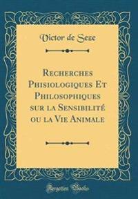 Recherches Phisiologiques Et Philosophiques Sur La Sensibilit  Ou La Vie Animale (Classic Reprint)