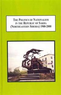 The Politics of Nationalism in the Republic of Sakha Northeastern Siberia 1900-2000