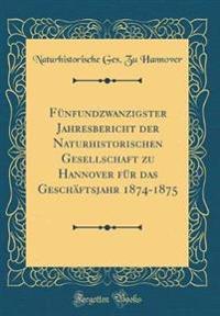 Fünfundzwanzigster Jahresbericht der Naturhistorischen Gesellschaft zu Hannover für das Geschäftsjahr 1874-1875 (Classic Reprint)