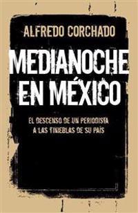 Medianoche en Mexico: El Descenso de un Periodista A las Tinieblas de su Pais = Midnight in Mexico