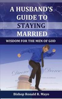 A Husband's Guide to Staying Married: Wisdom for the Men of God