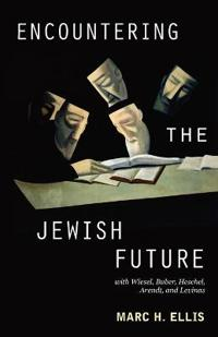 Encountering the Jewish Future: With Elie Wiesel, Martin Buber, Abraham Joshua Heschel, Hannah Arendt, and Emmanuel Levinas
