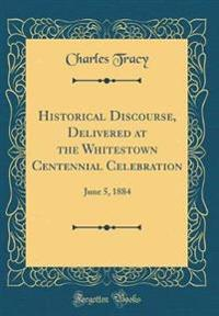 Historical Discourse, Delivered at the Whitestown Centennial Celebration: June 5, 1884 (Classic Reprint)