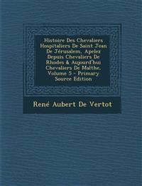 Histoire Des Chevaliers Hospitaliers de Saint Jean de Jerusalem, Apelez Depuis Chevaliers de Rhodes & Aujourd'hui Chevaliers de Malthe, Volume 5 - Pri