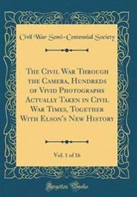 The Civil War Through the Camera, Hundreds of Vivid Photographs Actually Taken in Civil War Times, Together With Elson's New History, Vol. 1 of 16 (Classic Reprint)