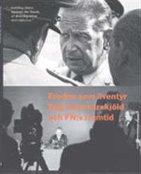 Freden som äventyr : Dag Hammarskjöld och FN:s framtid