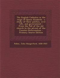 The English Catholics in the Reign of Queen Elizabeth: A Study of Their Politics, Civil Life, and Government: From the Fall of the Old Church to the a