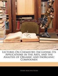 Lectures On Chemistry: Including Its Applications in the Arts, and the Analysis of Organic and Inorganic Compounds