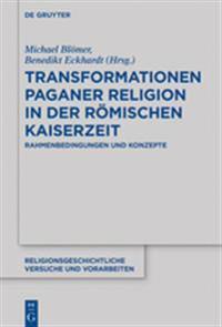 Transformationen Paganer Religion in Der Römischen Kaiserzeit: Rahmenbedingungen Und Konzepte