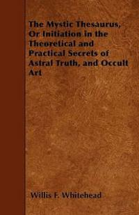 The Mystic Thesaurus, Or Initiation in the Theoretical and Practical Secrets of Astral Truth, and Occult Art