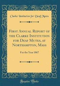 First Annual Report of the Clarke Institution for Deaf Mutes, at Northampton, Mass., for the Year 1867 (Classic Reprint)