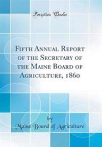 Fifth Annual Report of the Secretary of the Maine Board of Agriculture, 1860 (Classic Reprint)