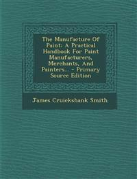 The Manufacture Of Paint: A Practical Handbook For Paint Manufacturers, Merchants, And Painters...