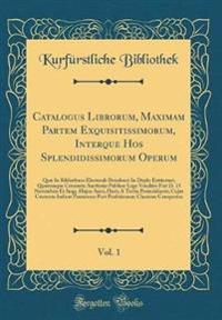 Catalogus Librorum, Maximam Partem Exquisitissimorum, Interque Hos Splendidissimorum Operum, Vol. 1