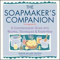 Soapmaker's Companion: A Comprehensive Guide with Recipes, Techniques & Know-How