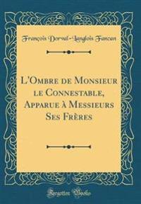 L'Ombre de Monsieur le Connestable, Apparue à Messieurs Ses Frères (Classic Reprint)