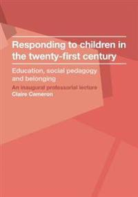 Responding to Children in the Twenty-First Century: Education, Social Pedagogy and Belonging