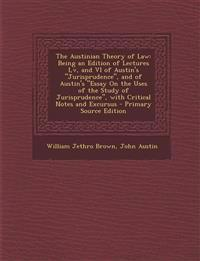 """The Austinian Theory of Law: Being an Edition of Lectures I,v, and VI of Austin's """"Jurisprudence"""", and of Austin's """"Essay On the Uses of the Study of"""