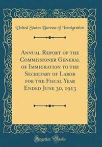 Annual Report of the Commissioner General of Immigration to the Secretary of Labor for the Fiscal Year Ended June 30, 1913 (Classic Reprint)