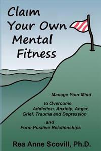 Claim Your Own Mental Fitness: Manage Your Mind to Overcome Addiction, Anxiety, Anger, Grief, Trauma & Depression and Form Positive Relationships