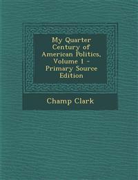 My Quarter Century of American Politics, Volume 1 - Primary Source Edition