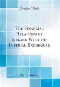 The Financial Relations of Ireland With the Imperial Exchequer (Classic Reprint)