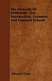 The Elements Of Arithmetic - For Intermediate, Grammar, And Common Schools