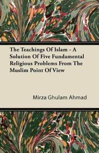 The Teachings Of Islam - A Solution Of Five Fundamental Religious Problems From The Muslim Point Of View