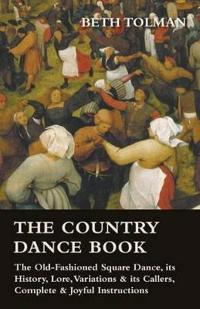 The Country Dance Book - The Old-Fashioned Square Dance, Its History, Lore, Variations & Its Callers, Complete & Joyful Instructions