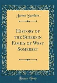 History of the Siderfin Family of West Somerset (Classic Reprint)