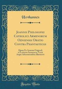 Joannis Philosophi Catholici Armenorum Ozniensis Oratio Contra Phantasticos